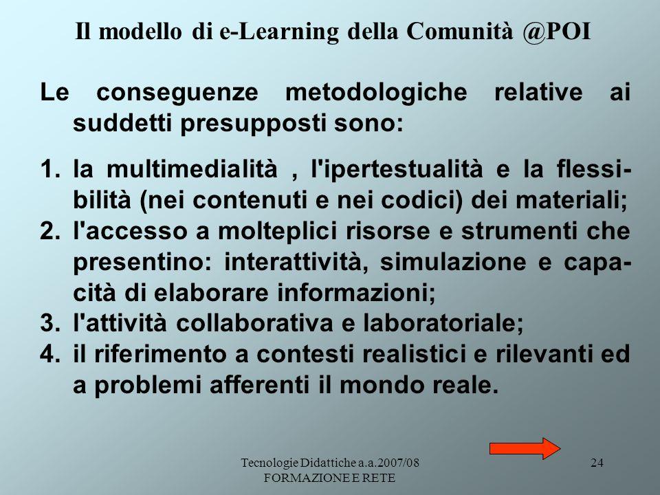 Tecnologie Didattiche a.a.2007/08 FORMAZIONE E RETE 24 Le conseguenze metodologiche relative ai suddetti presupposti sono: 1.la multimedialità, l'iper