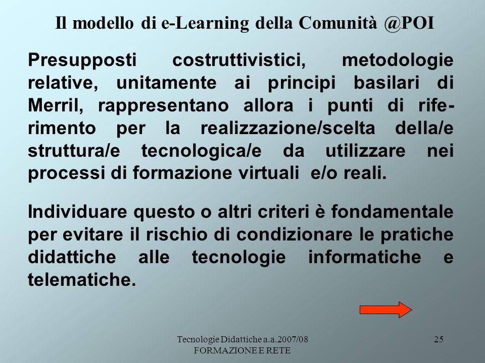 Tecnologie Didattiche a.a.2007/08 FORMAZIONE E RETE 25 Presupposti costruttivistici, metodologie relative, unitamente ai principi basilari di Merril,