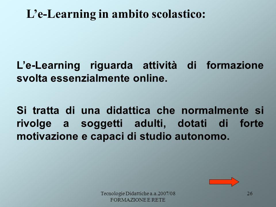 Tecnologie Didattiche a.a.2007/08 FORMAZIONE E RETE 26 Le-Learning in ambito scolastico: Le-Learning riguarda attività di formazione svolta essenzialm