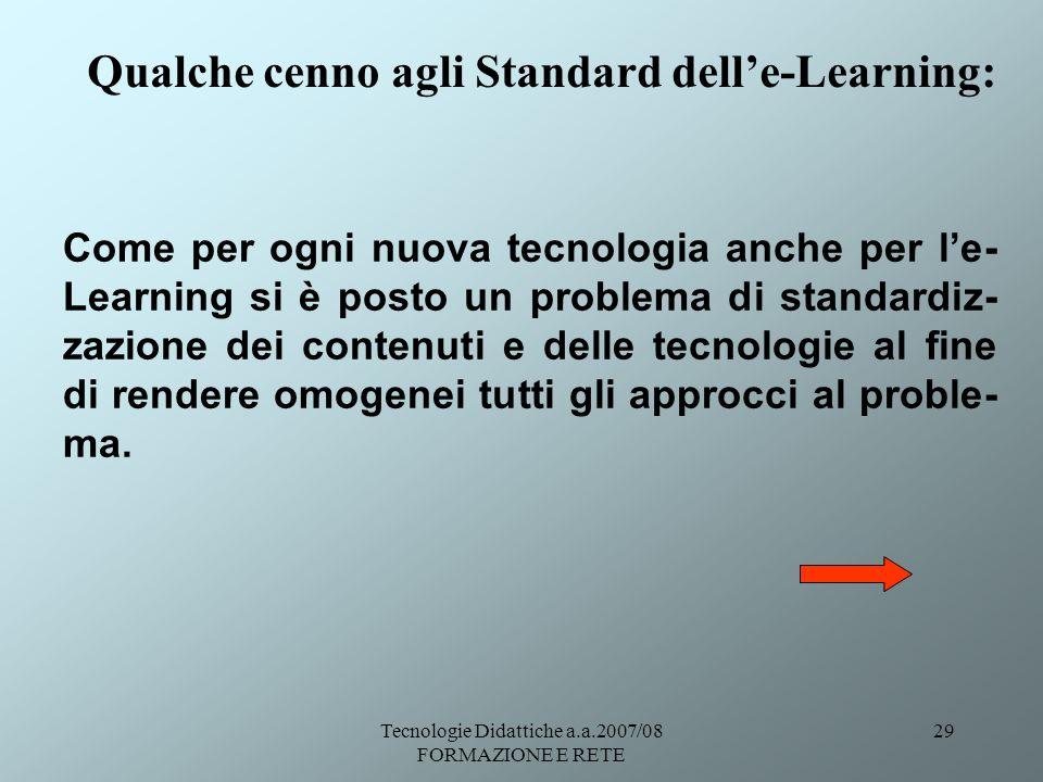 Tecnologie Didattiche a.a.2007/08 FORMAZIONE E RETE 29 Qualche cenno agli Standard delle-Learning: Come per ogni nuova tecnologia anche per le- Learni