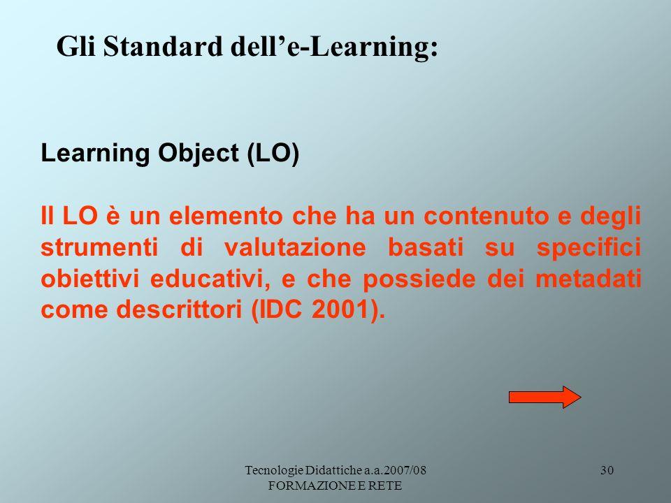 Tecnologie Didattiche a.a.2007/08 FORMAZIONE E RETE 30 Gli Standard delle-Learning: Learning Object (LO) Il LO è un elemento che ha un contenuto e deg