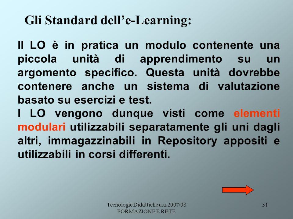 Tecnologie Didattiche a.a.2007/08 FORMAZIONE E RETE 31 Gli Standard delle-Learning: Il LO è in pratica un modulo contenente una piccola unità di appre