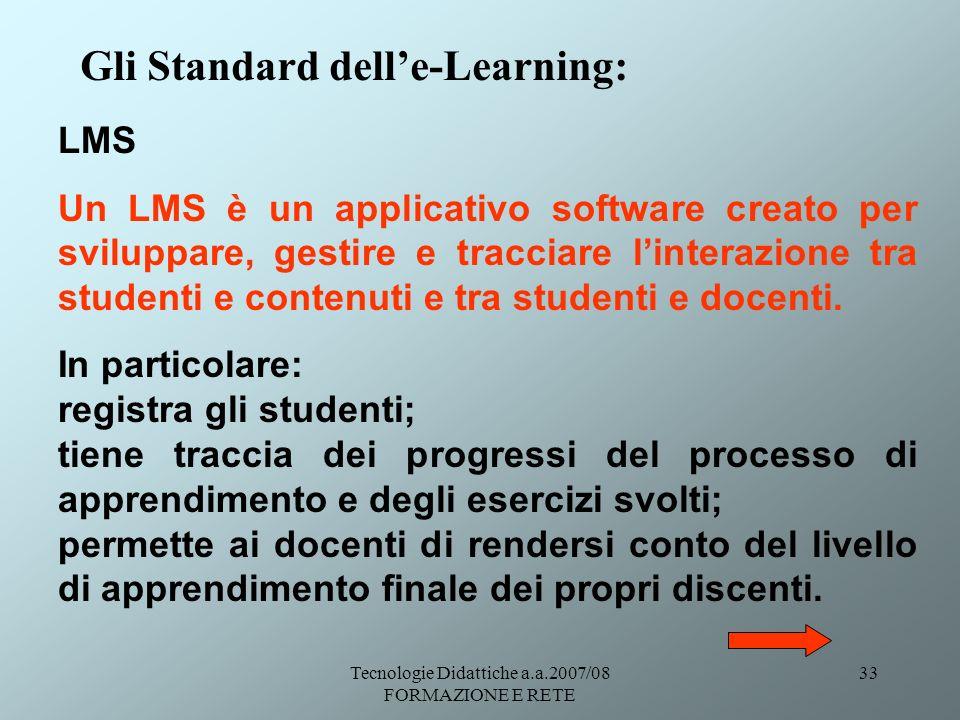 Tecnologie Didattiche a.a.2007/08 FORMAZIONE E RETE 33 Gli Standard delle-Learning: LMS Un LMS è un applicativo software creato per sviluppare, gestir