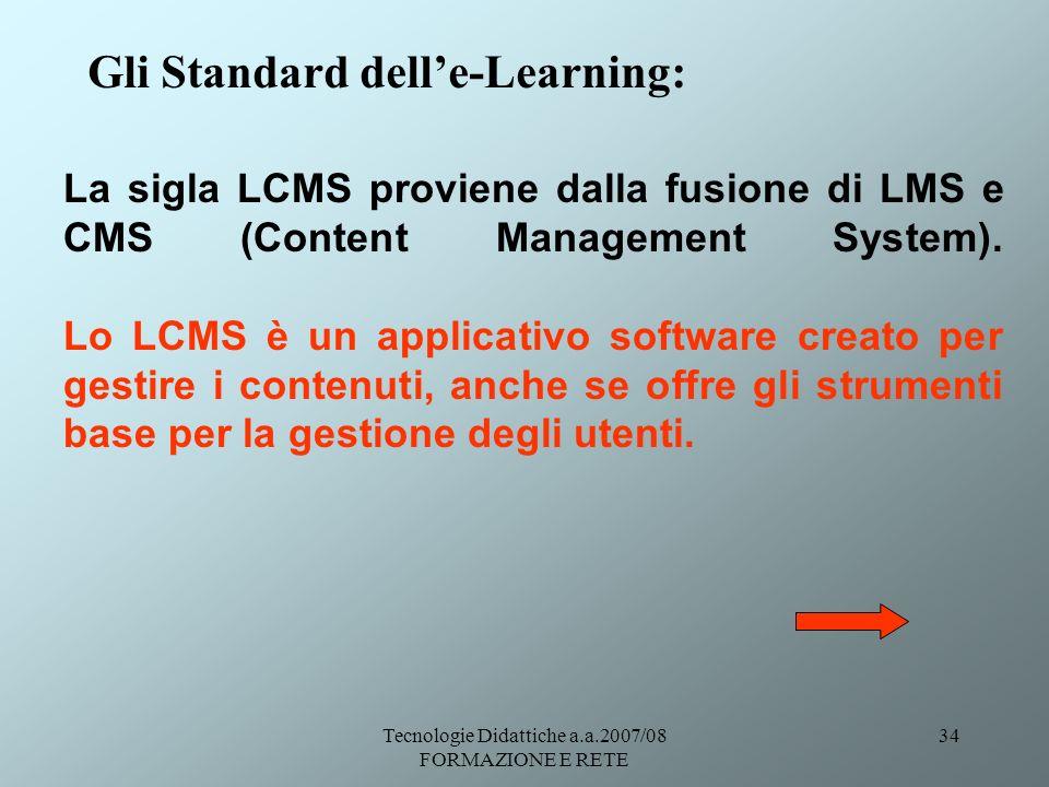 Tecnologie Didattiche a.a.2007/08 FORMAZIONE E RETE 34 Gli Standard delle-Learning: La sigla LCMS proviene dalla fusione di LMS e CMS (Content Managem