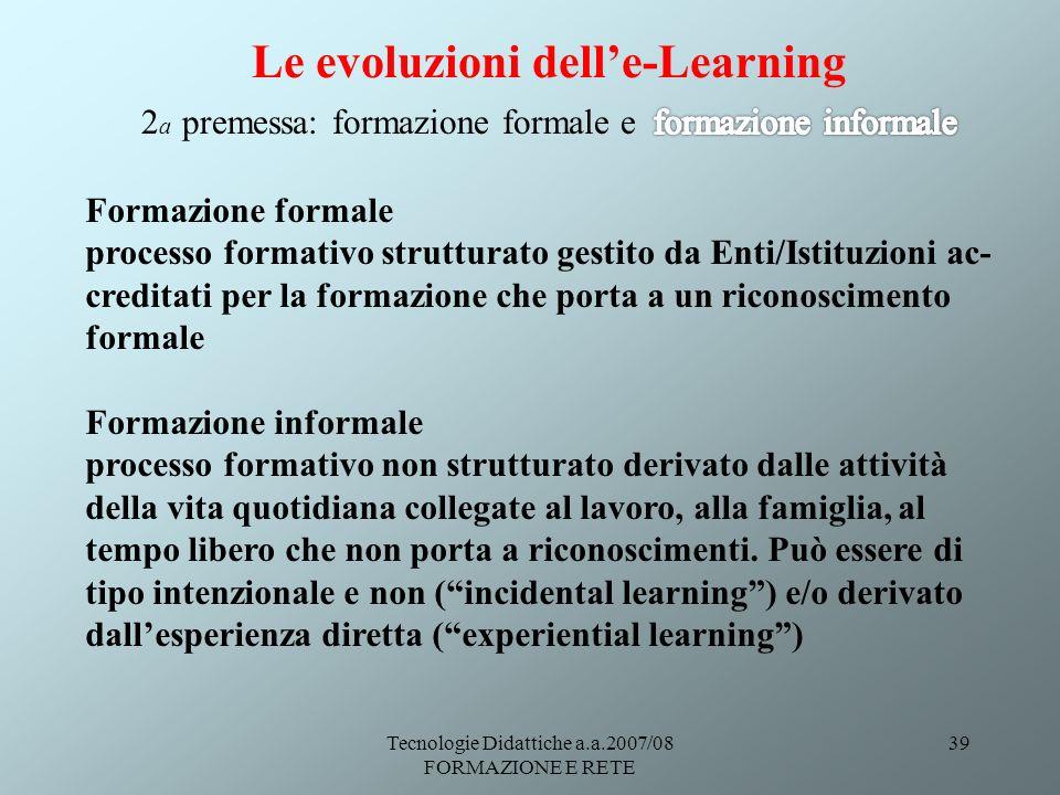 Tecnologie Didattiche a.a.2007/08 FORMAZIONE E RETE 39 Formazione formale processo formativo strutturato gestito da Enti/Istituzioni ac- creditati per