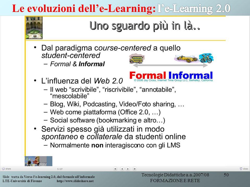 Tecnologie Didattiche a.a.2007/08 FORMAZIONE E RETE 50 Slide tratta da Verso l'e-learning 2.0, dal formale all'informale LTE-Università di Firenze htt