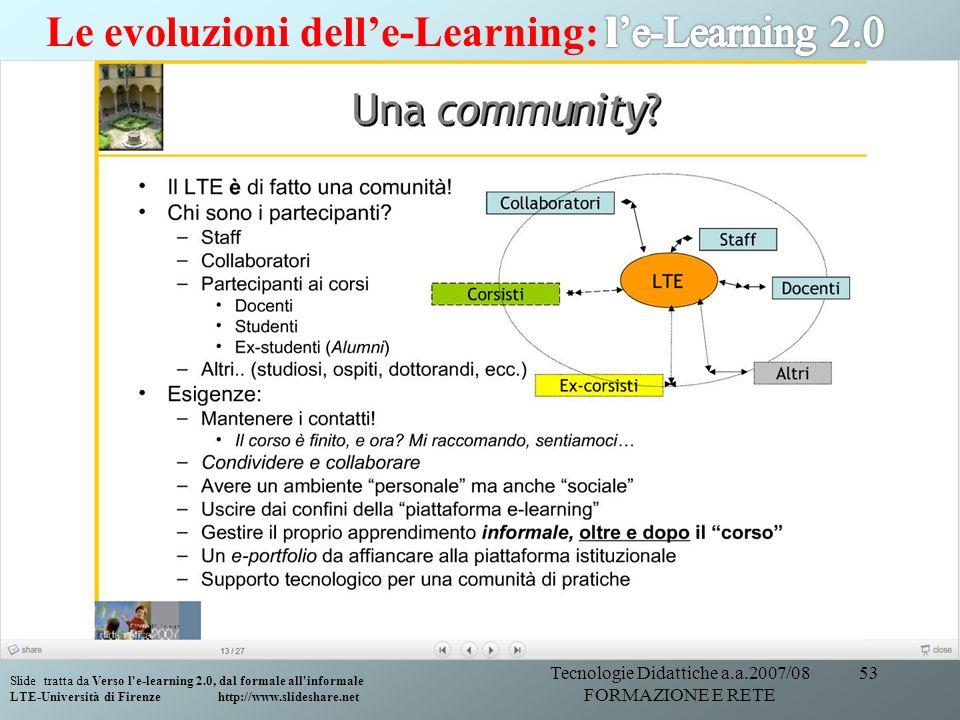 Tecnologie Didattiche a.a.2007/08 FORMAZIONE E RETE 53 Slide tratta da Verso l'e-learning 2.0, dal formale all'informale LTE-Università di Firenze htt
