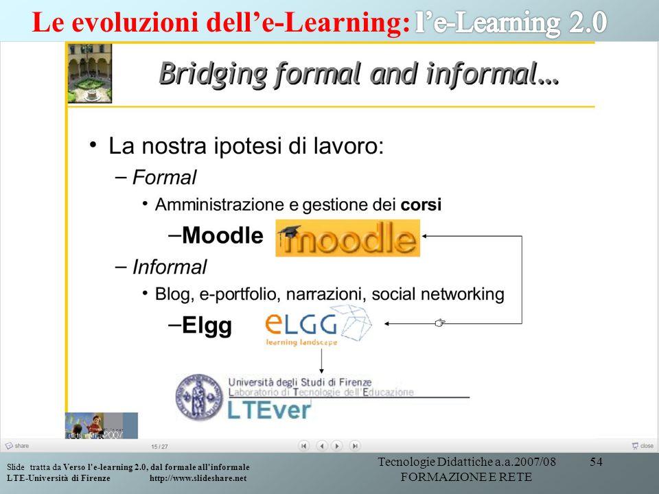 Tecnologie Didattiche a.a.2007/08 FORMAZIONE E RETE 54 Slide tratta da Verso l'e-learning 2.0, dal formale all'informale LTE-Università di Firenze htt