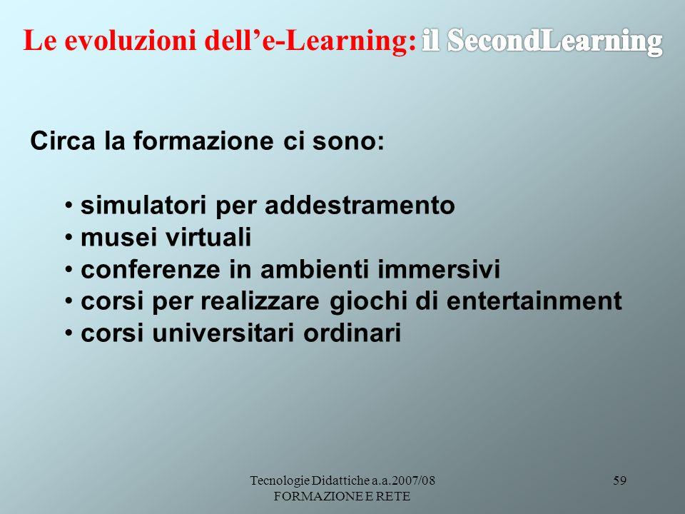 Tecnologie Didattiche a.a.2007/08 FORMAZIONE E RETE 59 Circa la formazione ci sono: simulatori per addestramento musei virtuali conferenze in ambienti