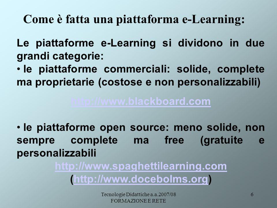 Tecnologie Didattiche a.a.2007/08 FORMAZIONE E RETE 6 Come è fatta una piattaforma e-Learning: Le piattaforme e-Learning si dividono in due grandi cat