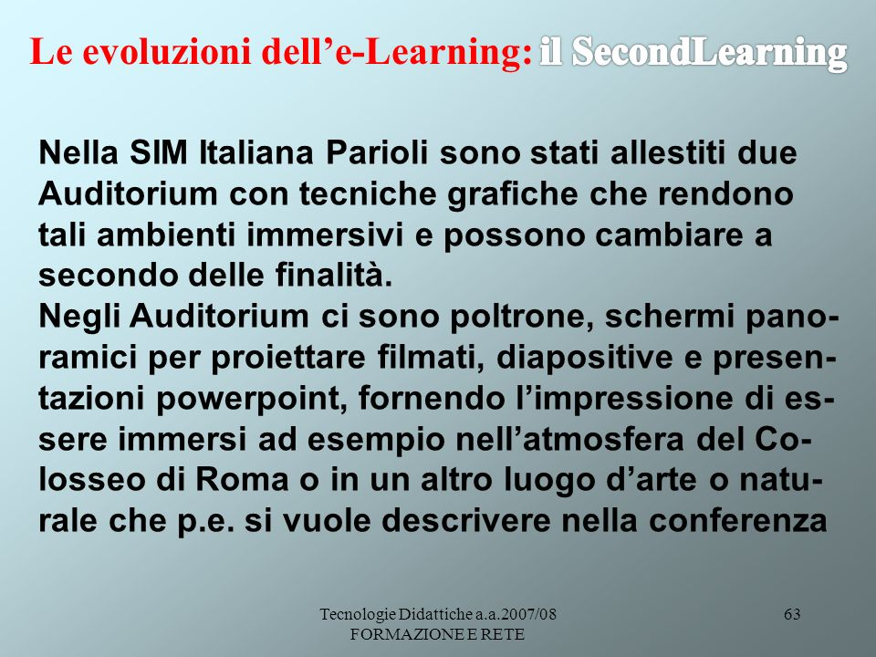 Tecnologie Didattiche a.a.2007/08 FORMAZIONE E RETE 63 Nella SIM Italiana Parioli sono stati allestiti due Auditorium con tecniche grafiche che rendon