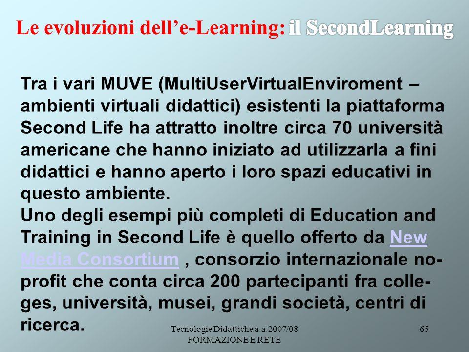 Tecnologie Didattiche a.a.2007/08 FORMAZIONE E RETE 65 Tra i vari MUVE (MultiUserVirtualEnviroment – ambienti virtuali didattici) esistenti la piattaf