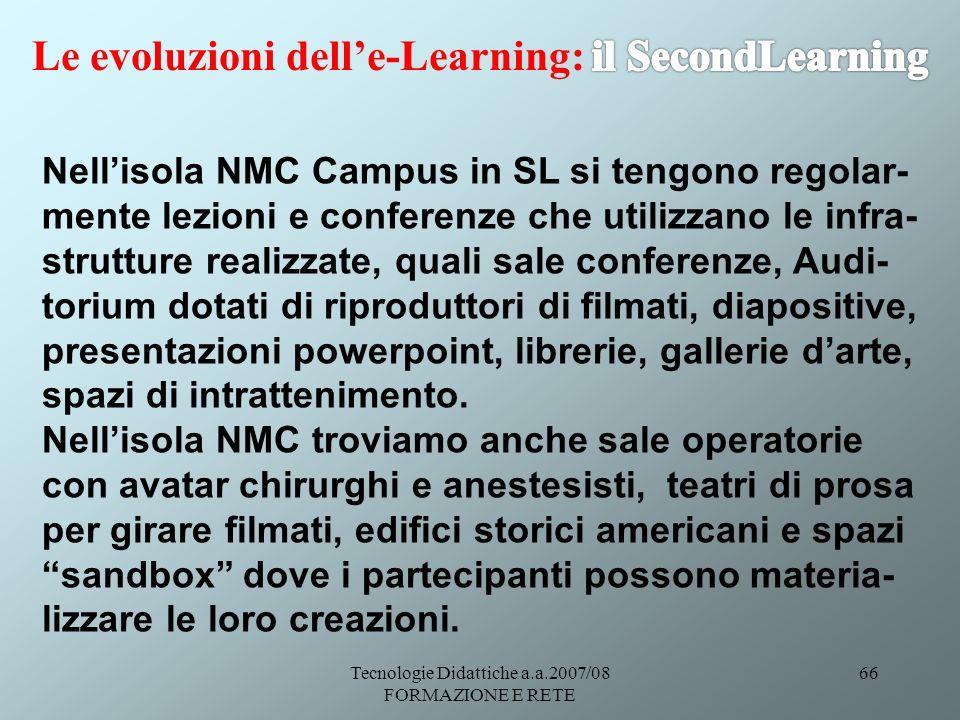 Tecnologie Didattiche a.a.2007/08 FORMAZIONE E RETE 66 Nellisola NMC Campus in SL si tengono regolar- mente lezioni e conferenze che utilizzano le inf
