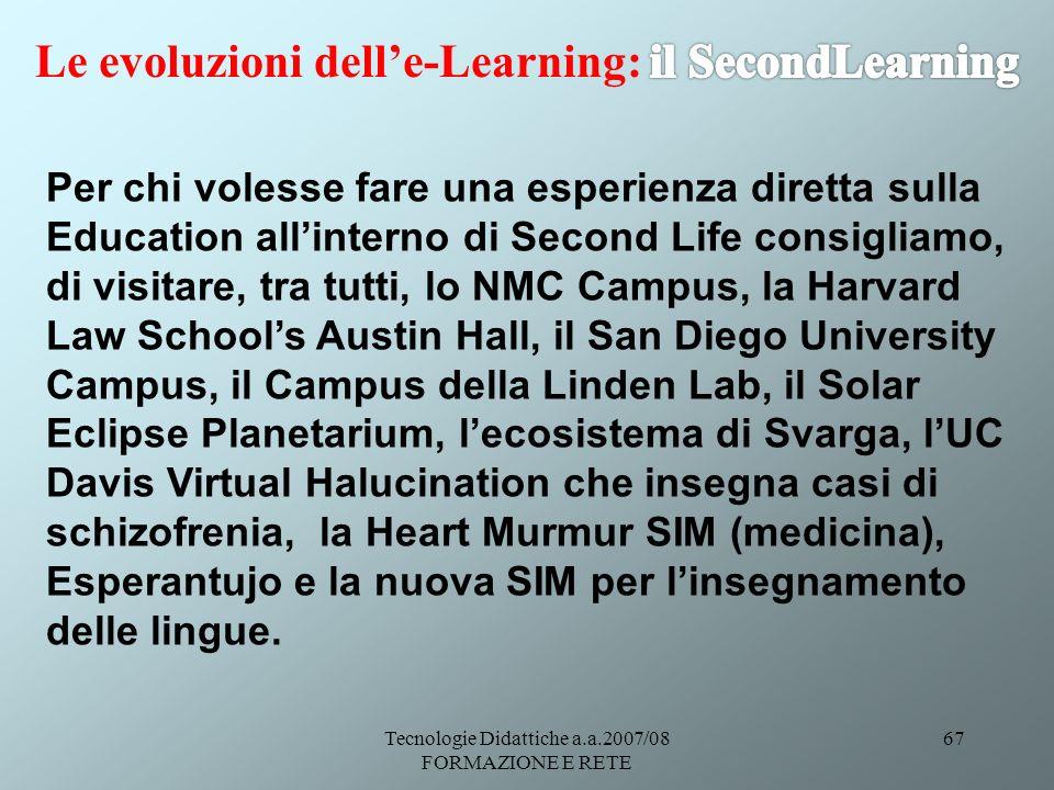 Tecnologie Didattiche a.a.2007/08 FORMAZIONE E RETE 67 Per chi volesse fare una esperienza diretta sulla Education allinterno di Second Life consiglia