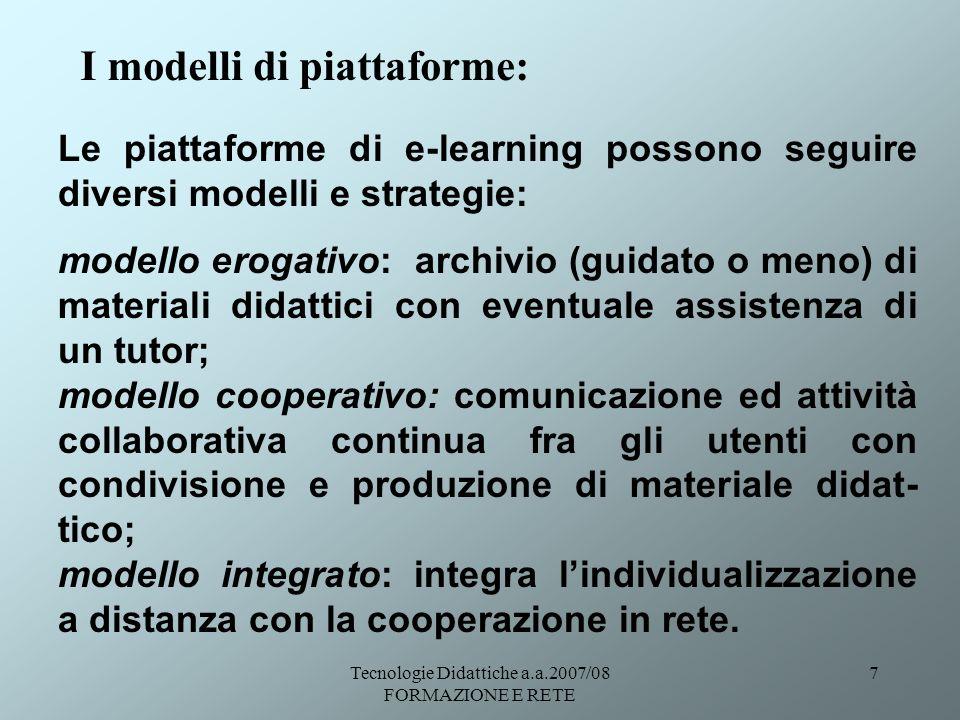 Tecnologie Didattiche a.a.2007/08 FORMAZIONE E RETE 8 Esempi di piattaforme e-Learning: modello erogativo: http://www.progettotrio.it modello cooperativo: http://www.cpdm-td.unina.it/elearning/index.php modello integrato: http://www.cpdm-td.unina.it/elearning/index.php