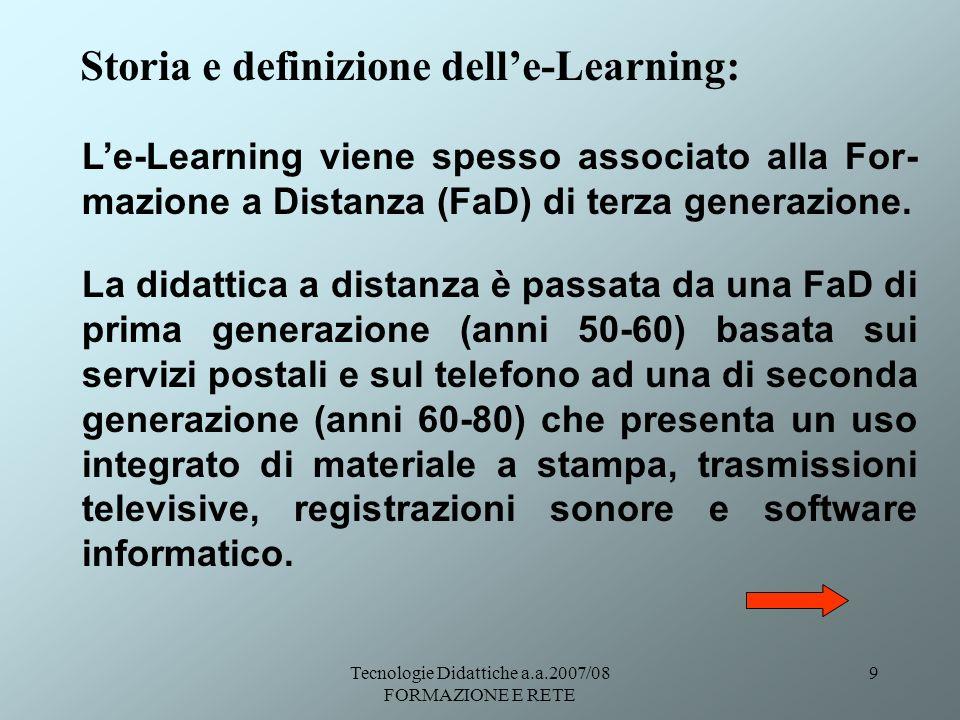 Tecnologie Didattiche a.a.2007/08 FORMAZIONE E RETE 30 Gli Standard delle-Learning: Learning Object (LO) Il LO è un elemento che ha un contenuto e degli strumenti di valutazione basati su specifici obiettivi educativi, e che possiede dei metadati come descrittori (IDC 2001).