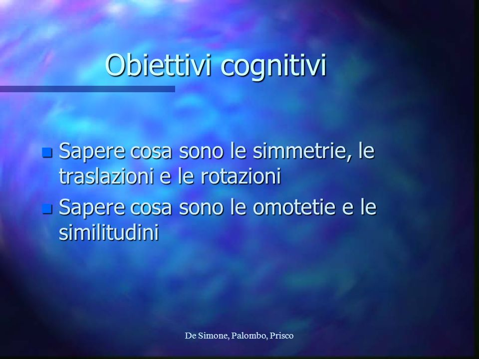 De Simone, Palombo, Prisco Obiettivi cognitivi n Sapere cosa sono le simmetrie, le traslazioni e le rotazioni n Sapere cosa sono le omotetie e le similitudini