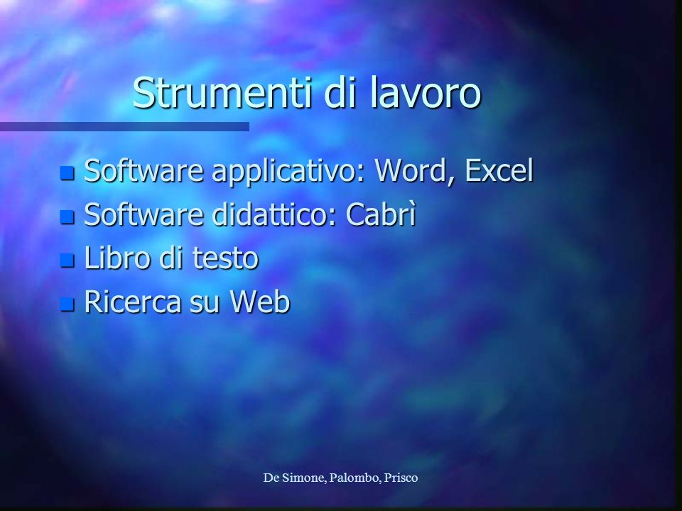 De Simone, Palombo, Prisco Strumenti di lavoro n Software applicativo: Word, Excel n Software didattico: Cabrì n Libro di testo n Ricerca su Web