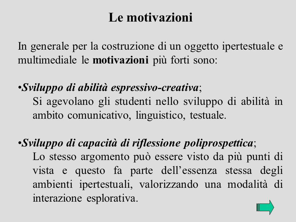 Le motivazioni In generale per la costruzione di un oggetto ipertestuale e multimediale le motivazioni più forti sono: Sviluppo di abilità espressivo-creativa; Si agevolano gli studenti nello sviluppo di abilità in ambito comunicativo, linguistico, testuale.