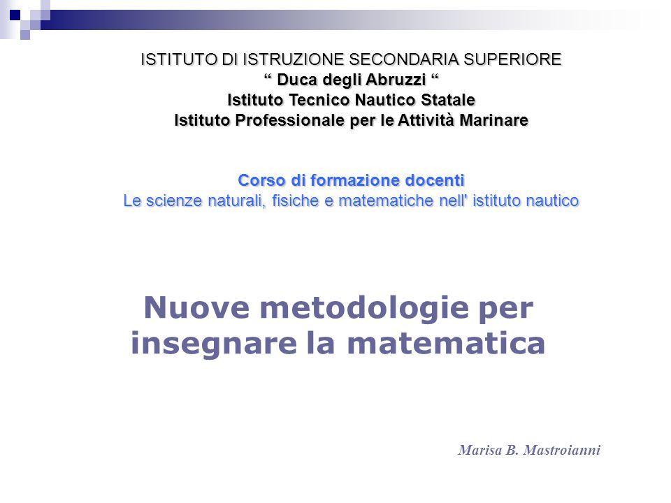 Nuove metodologie per insegnare la matematica Marisa B. Mastroianni ISTITUTO DI ISTRUZIONE SECONDARIA SUPERIORE Duca degli Abruzzi Duca degli Abruzzi