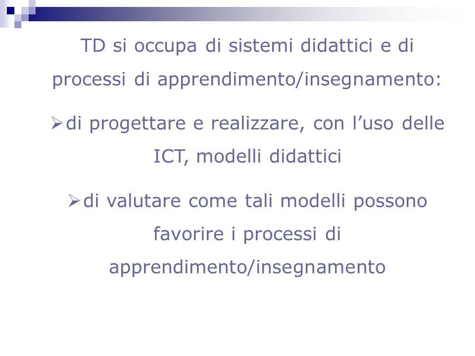 TD si occupa di sistemi didattici e di processi di apprendimento/insegnamento: di progettare e realizzare, con luso delle ICT, modelli didattici di va