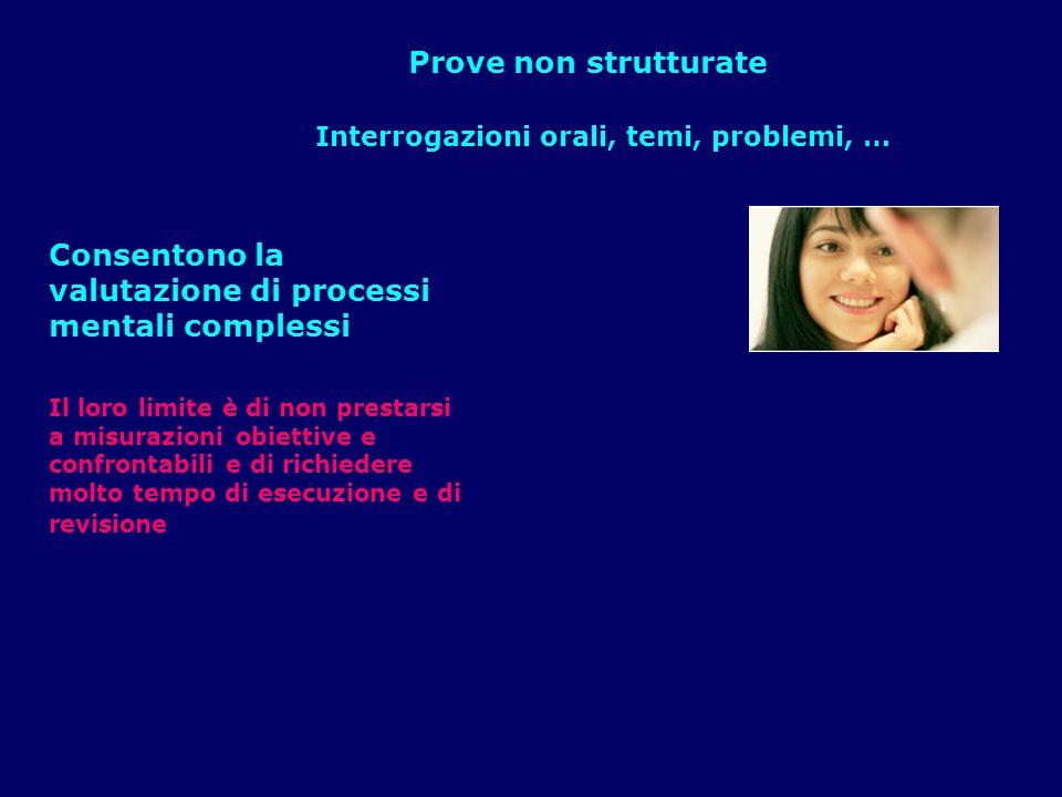 Prove non strutturate Interrogazioni orali, temi, problemi, … Consentono la valutazione di processi mentali complessi Il loro limite è di non prestars