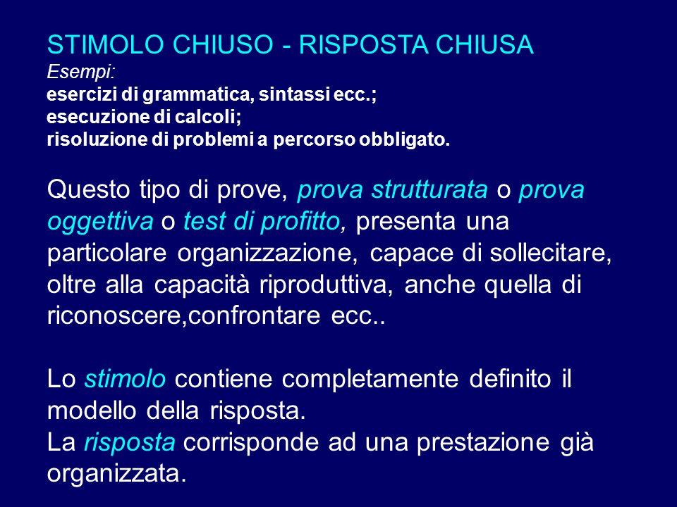 STIMOLO CHIUSO - RISPOSTA CHIUSA Esempi: esercizi di grammatica, sintassi ecc.; esecuzione di calcoli; risoluzione di problemi a percorso obbligato. Q