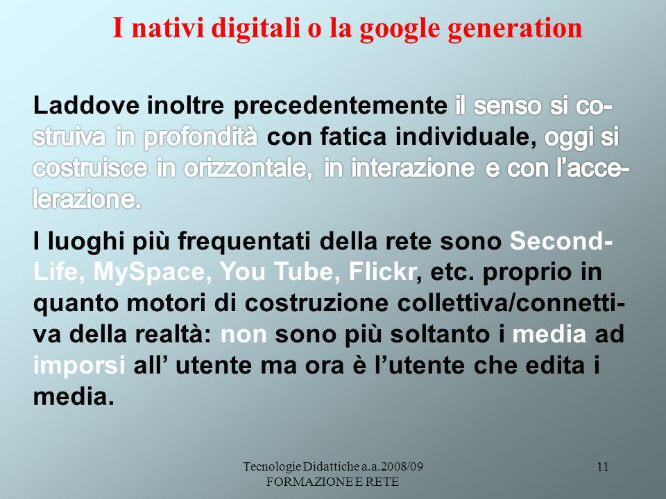 Tecnologie Didattiche a.a.2008/09 FORMAZIONE E RETE 11 I nativi digitali o la google generation