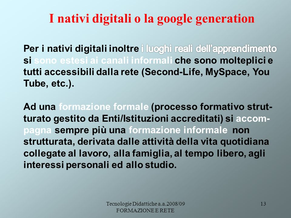 Tecnologie Didattiche a.a.2008/09 FORMAZIONE E RETE 13 I nativi digitali o la google generation