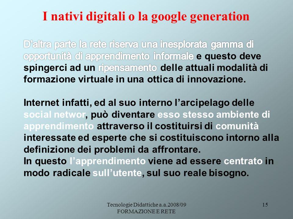Tecnologie Didattiche a.a.2008/09 FORMAZIONE E RETE 15 I nativi digitali o la google generation
