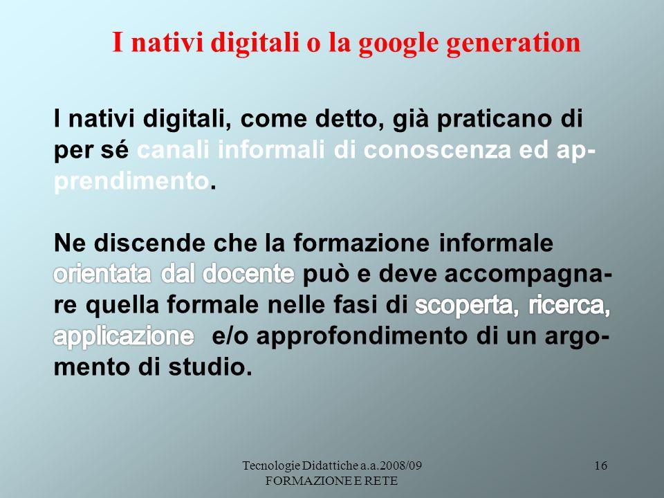 Tecnologie Didattiche a.a.2008/09 FORMAZIONE E RETE 16 I nativi digitali o la google generation
