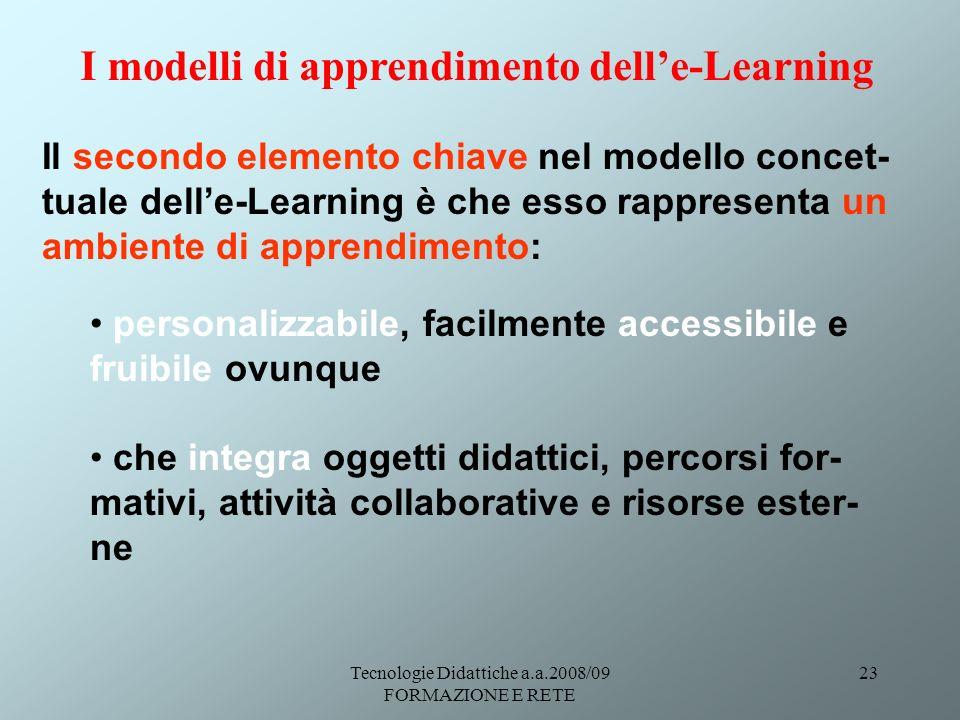 Tecnologie Didattiche a.a.2008/09 FORMAZIONE E RETE 23 Il secondo elemento chiave nel modello concet- tuale delle-Learning è che esso rappresenta un ambiente di apprendimento: personalizzabile, facilmente accessibile e fruibile ovunque che integra oggetti didattici, percorsi for- mativi, attività collaborative e risorse ester- ne I modelli di apprendimento delle-Learning