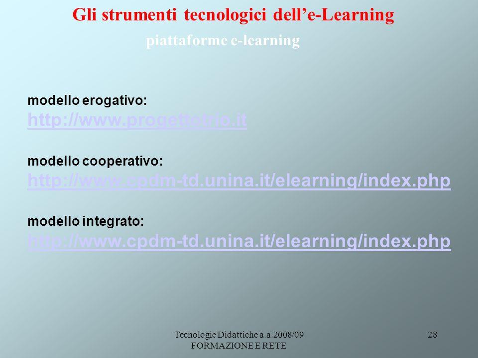 Tecnologie Didattiche a.a.2008/09 FORMAZIONE E RETE 28 modello erogativo: http://www.progettotrio.it modello cooperativo: http://www.cpdm-td.unina.it/elearning/index.php modello integrato: http://www.cpdm-td.unina.it/elearning/index.php Gli strumenti tecnologici delle-Learning piattaforme e-learning