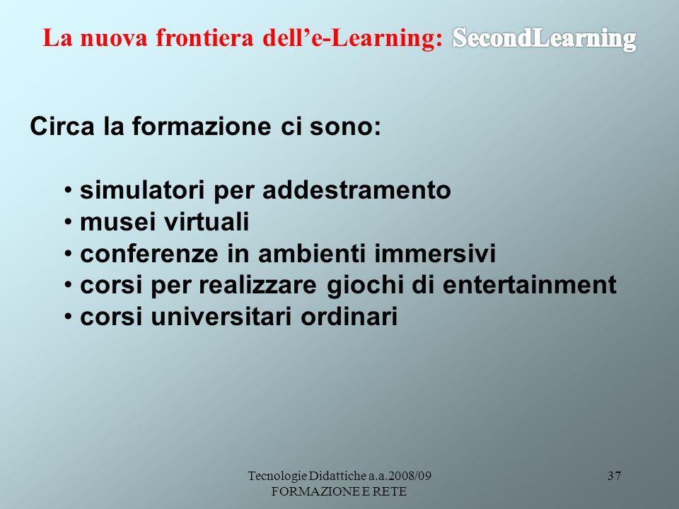 Tecnologie Didattiche a.a.2008/09 FORMAZIONE E RETE 37 Circa la formazione ci sono: simulatori per addestramento musei virtuali conferenze in ambienti immersivi corsi per realizzare giochi di entertainment corsi universitari ordinari
