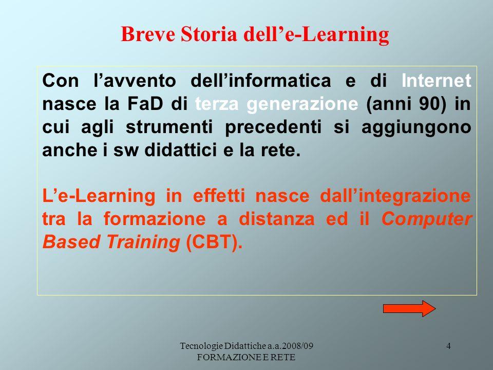 Tecnologie Didattiche a.a.2008/09 FORMAZIONE E RETE 5 Il termine e-Learning è oggi usato per indicare i modelli di apprendimento e/o gli strumenti tecnologici usati in una formazione a distanza realizzata attraverso la rete e che utilizza le tecnologie informatiche Breve Storia delle-Learning
