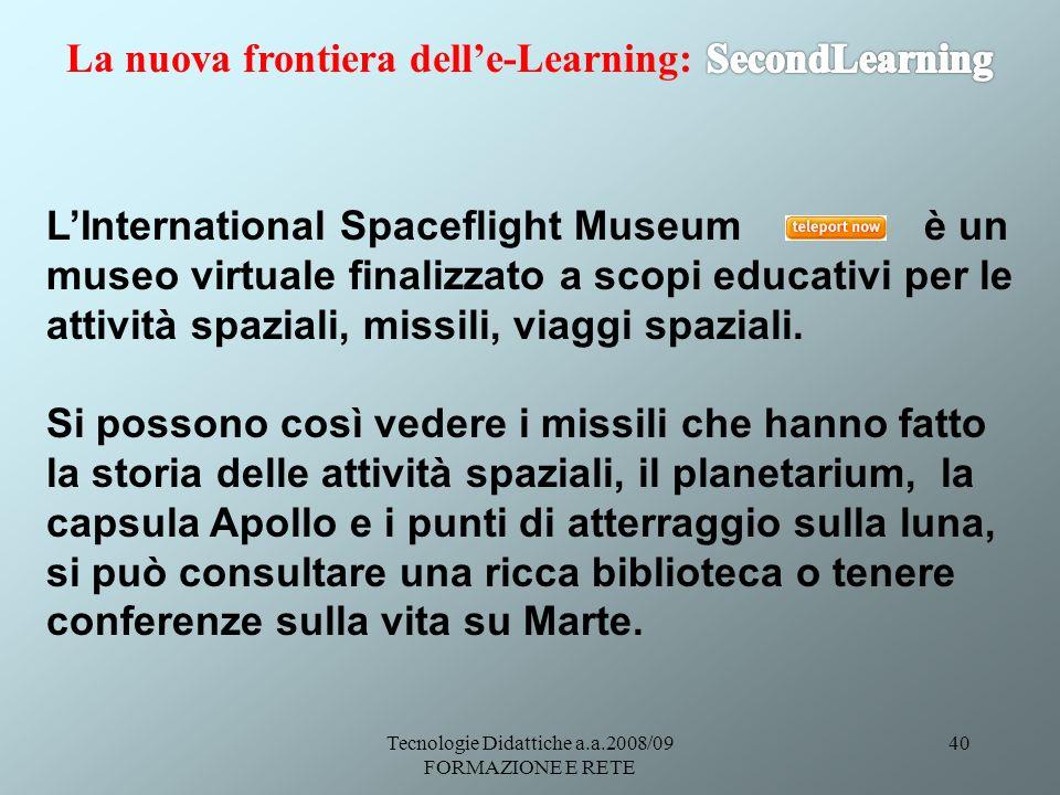 Tecnologie Didattiche a.a.2008/09 FORMAZIONE E RETE 40 LInternational Spaceflight Museum è un museo virtuale finalizzato a scopi educativi per le attività spaziali, missili, viaggi spaziali.