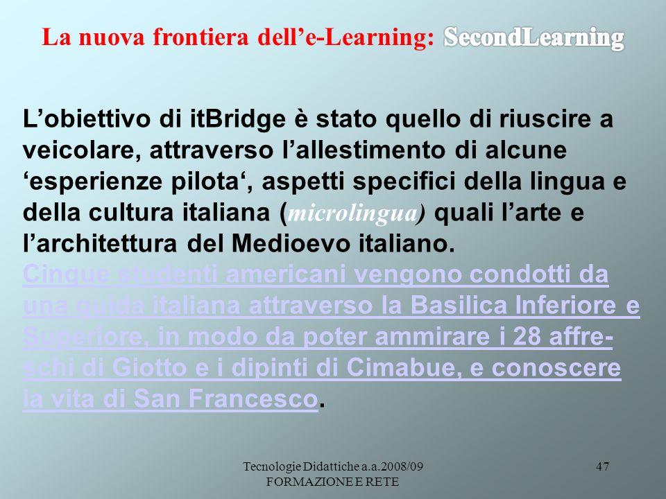 Tecnologie Didattiche a.a.2008/09 FORMAZIONE E RETE 47 Lobiettivo di itBridge è stato quello di riuscire a veicolare, attraverso lallestimento di alcune esperienze pilota, aspetti specifici della lingua e della cultura italiana ( microlingua) quali larte e larchitettura del Medioevo italiano.