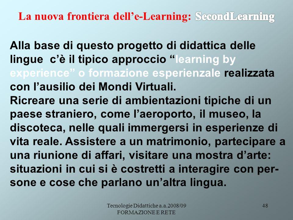 Tecnologie Didattiche a.a.2008/09 FORMAZIONE E RETE 48 Alla base di questo progetto di didattica delle lingue cè il tipico approccio learning by experience o formazione esperienzale realizzata con lausilio dei Mondi Virtuali.