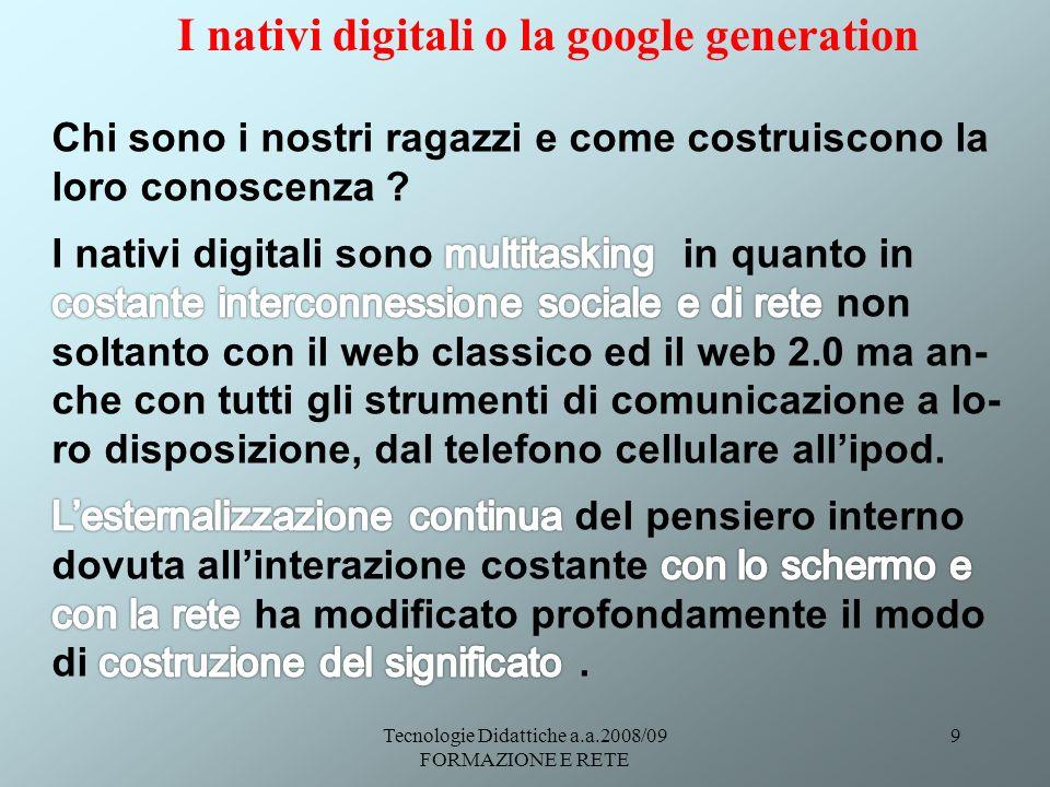 Tecnologie Didattiche a.a.2008/09 FORMAZIONE E RETE 9 I nativi digitali o la google generation