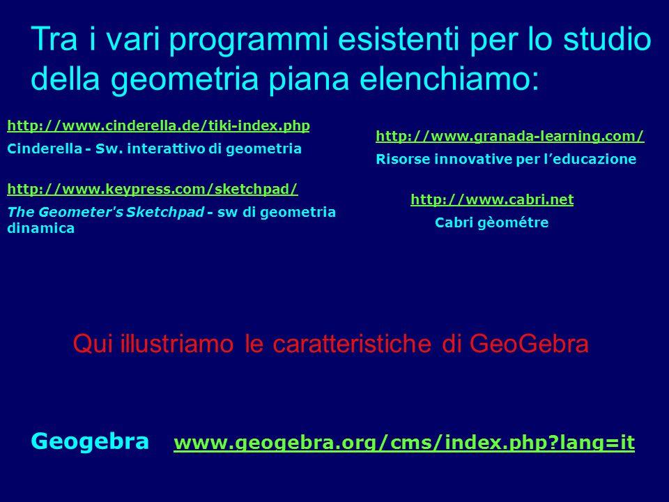 GEOGEBRA http://www.geogebra.org/cms/index.php?lang=it Geogebra è un software libero e multi-piattaforma di matematica dinamica per la didattica, che comprende geometria, algebra e analisi.