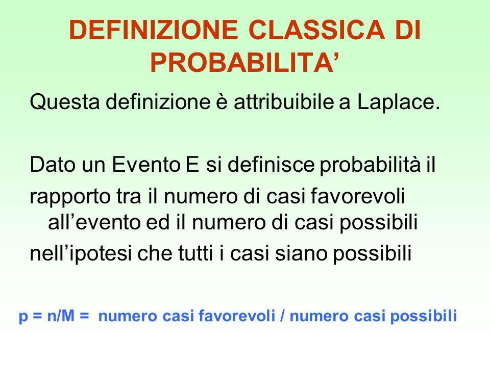 DEFINIZIONE CLASSICA DI PROBABILITA Questa definizione è attribuibile a Laplace. Dato un Evento E si definisce probabilità il rapporto tra il numero d