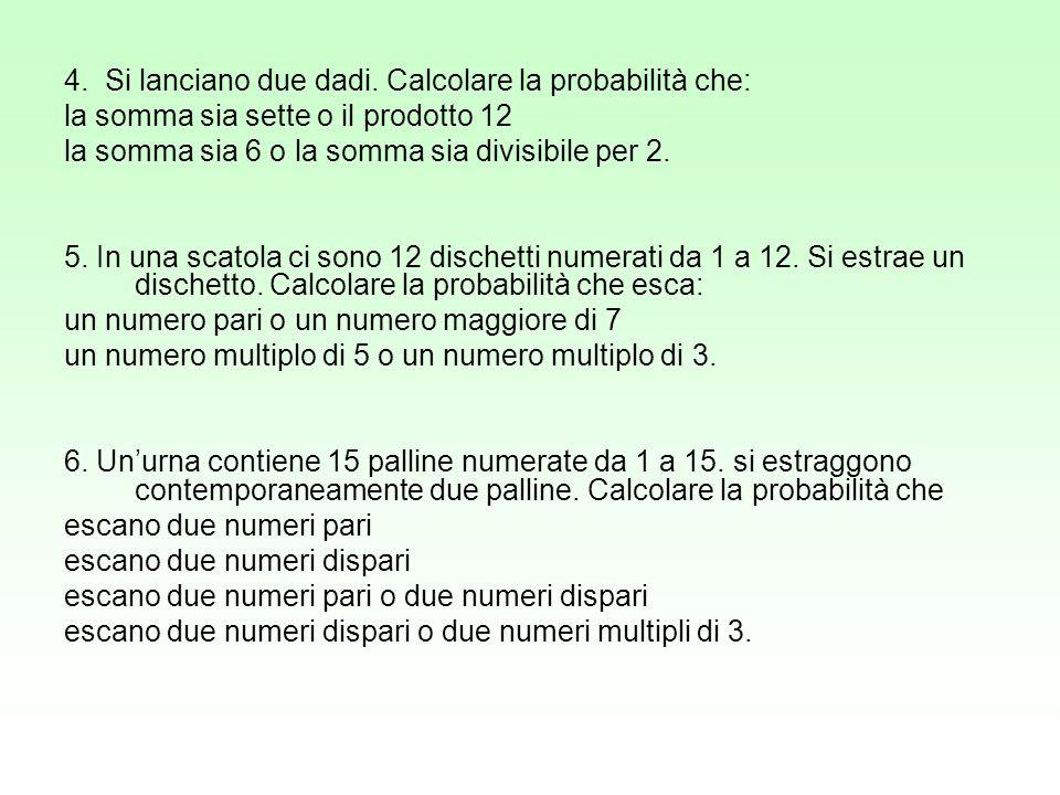 4. Si lanciano due dadi. Calcolare la probabilità che: la somma sia sette o il prodotto 12 la somma sia 6 o la somma sia divisibile per 2. 5. In una s