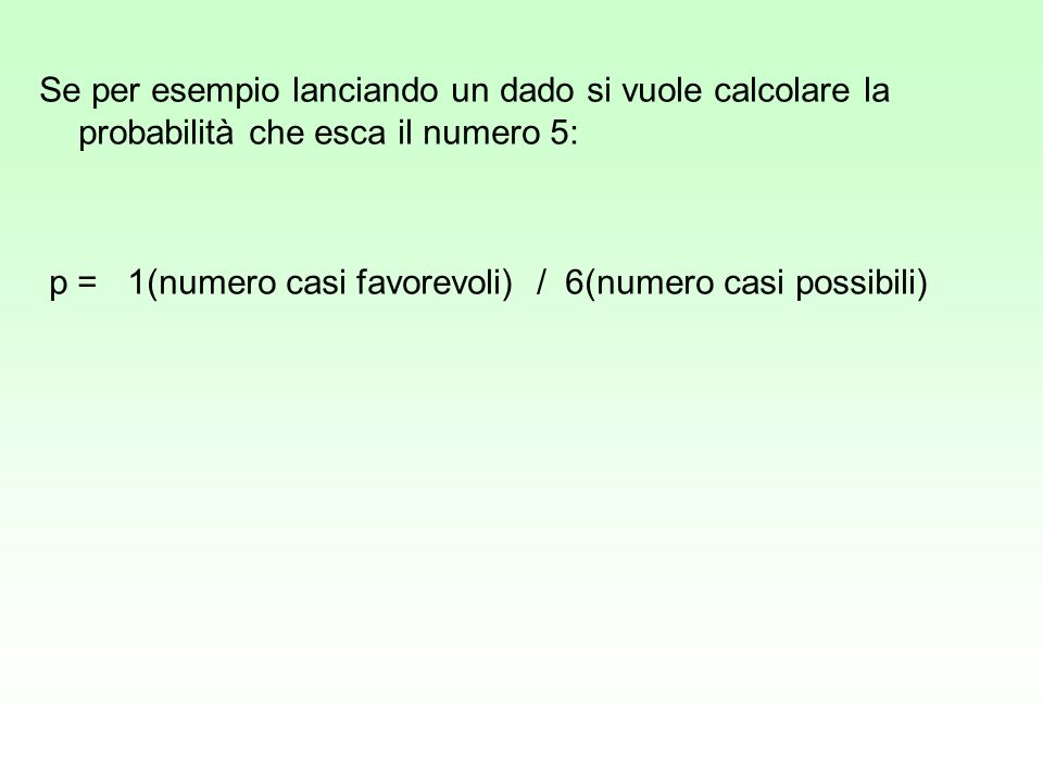 Se per esempio lanciando un dado si vuole calcolare la probabilità che esca il numero 5: p = 1(numero casi favorevoli) / 6(numero casi possibili)