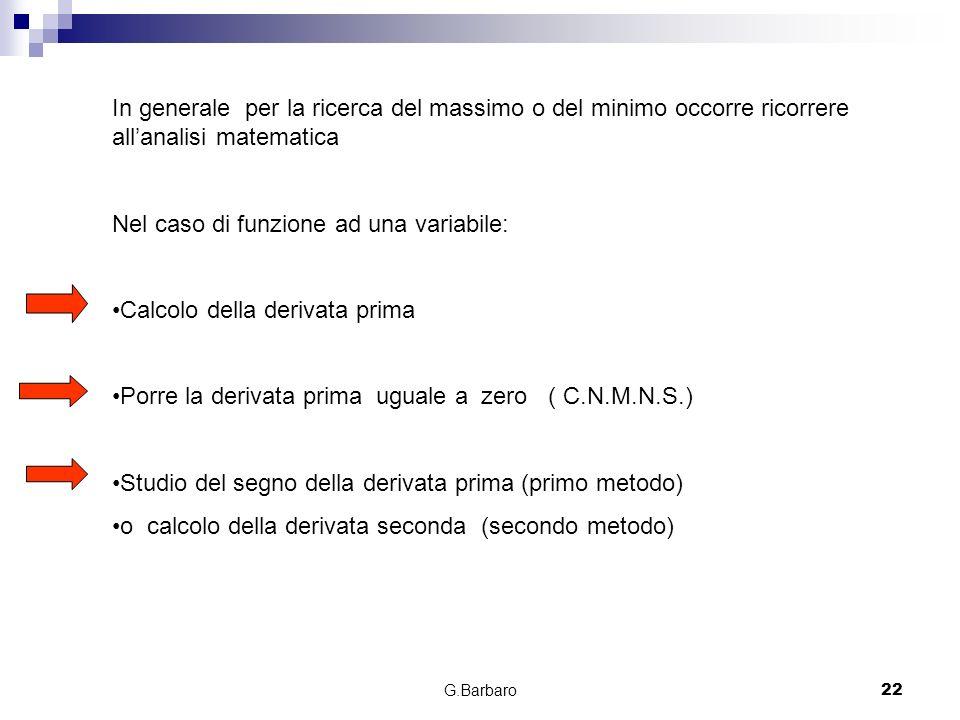 G.Barbaro22 In generale per la ricerca del massimo o del minimo occorre ricorrere allanalisi matematica Nel caso di funzione ad una variabile: Calcolo