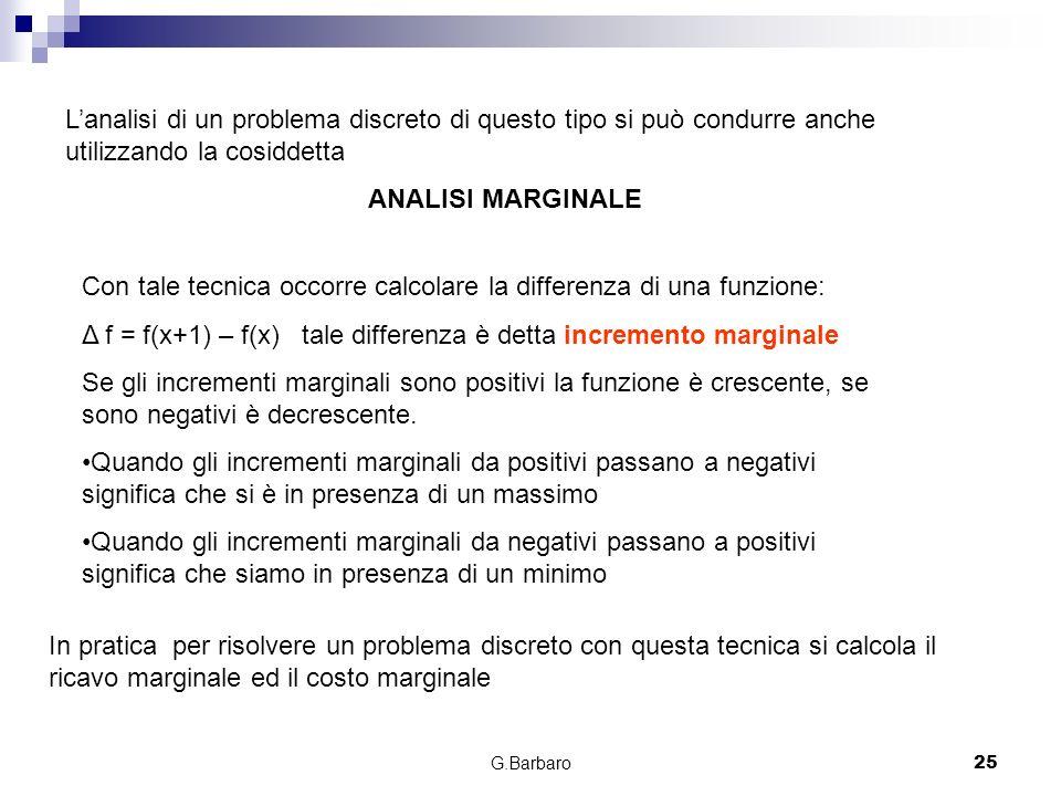 G.Barbaro25 Lanalisi di un problema discreto di questo tipo si può condurre anche utilizzando la cosiddetta ANALISI MARGINALE Con tale tecnica occorre