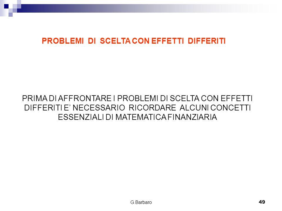G.Barbaro49 PROBLEMI DI SCELTA CON EFFETTI DIFFERITI PRIMA DI AFFRONTARE I PROBLEMI DI SCELTA CON EFFETTI DIFFERITI E NECESSARIO RICORDARE ALCUNI CONC