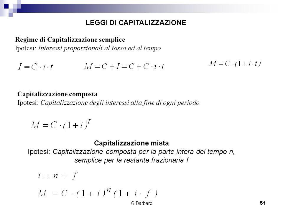G.Barbaro51 Regime di Capitalizzazione semplice Ipotesi: Interessi proporzionali al tasso ed al tempo Capitalizzazione composta Ipotesi: Capitalizzazi