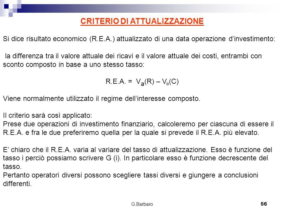 G.Barbaro56 CRITERIO DI ATTUALIZZAZIONE Si dice risultato economico (R.E.A.) attualizzato di una data operazione dinvestimento: la differenza tra il v