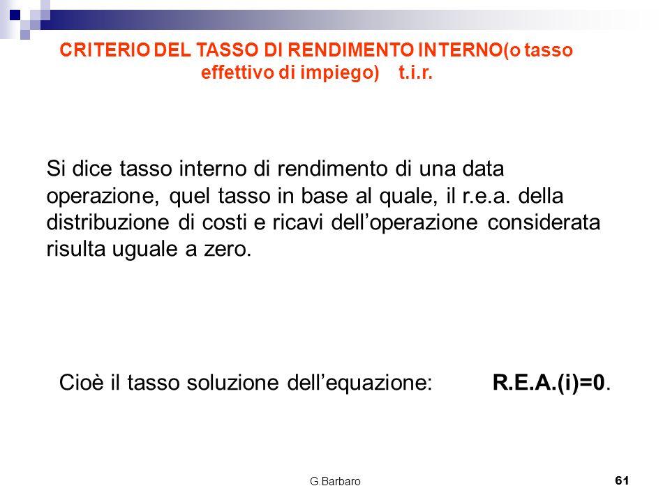 G.Barbaro61 Si dice tasso interno di rendimento di una data operazione, quel tasso in base al quale, il r.e.a. della distribuzione di costi e ricavi d