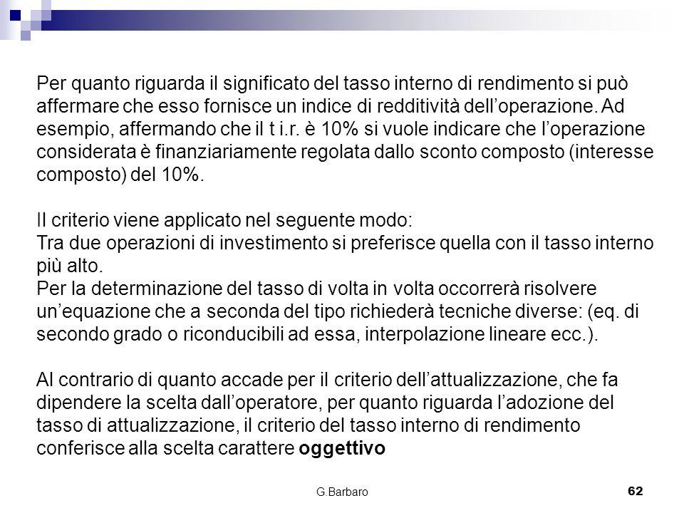 G.Barbaro62 Per quanto riguarda il significato del tasso interno di rendimento si può affermare che esso fornisce un indice di redditività delloperazi